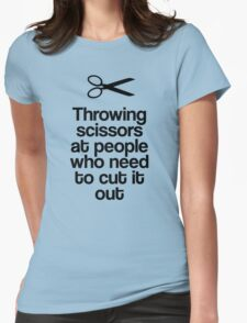 Throwing Scissors At People Who Need To Cut It Out! Womens Fitted T-Shirt