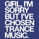 GIRL, I'M SORRY BUT I'VE CHOSEN TRANCE MUSIC. by DropBass