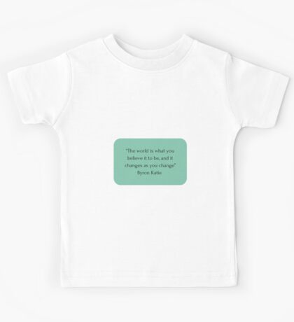 """""""The world is what you believe it to be, and it changes as you change"""" Byron Katie    Kids Tee"""