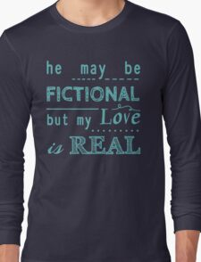 he may be fictional  but my love is real (2) Long Sleeve T-Shirt
