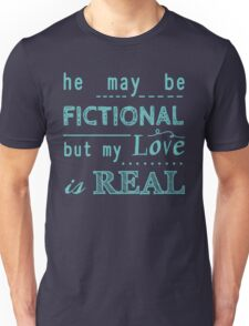 he may be fictional  but my love is real (2) Unisex T-Shirt