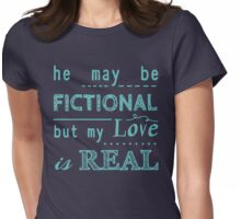 he may be fictional  but my love is real (2) Womens Fitted T-Shirt