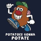 Potatoes Gonna Potate by Vigilantees .