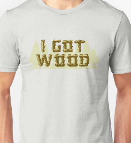 I Got Wood Unisex T-Shirt