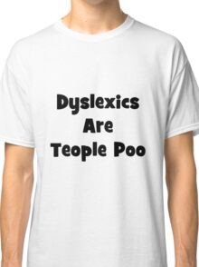 Dyslexics are teople poo 1 Classic T-Shirt