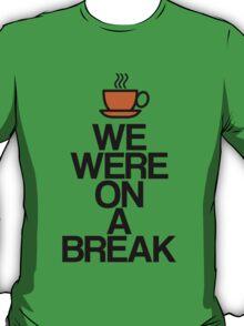 We Were On A Break  T-Shirt