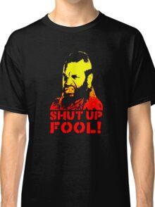 shut up fool! Classic T-Shirt