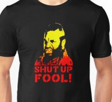 shut up fool! Unisex T-Shirt