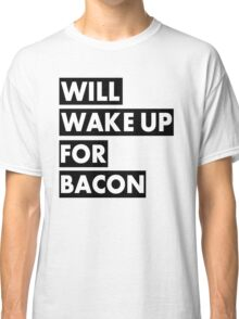 Will Wake Up For Bacon Classic T-Shirt