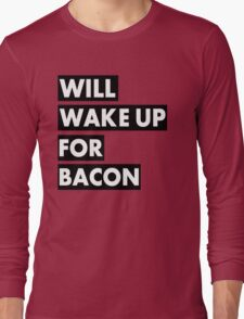 Will Wake Up For Bacon Long Sleeve T-Shirt
