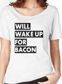 Will Wake Up For Bacon Women's Relaxed Fit T-Shirt