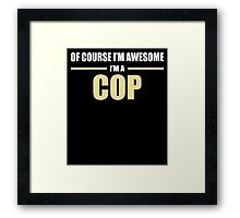 OF COURSE I'M AWESOME I'M A COP Framed Print