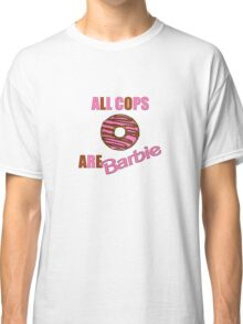 All Cops Are Barbie Classic T-Shirt