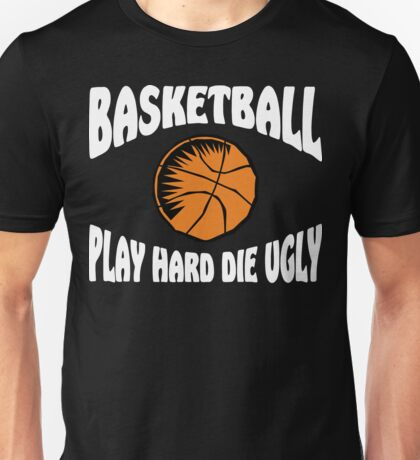 Basketball Play Hard Die Ugly Unisex T-Shirt