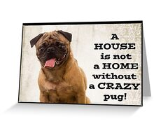 A House is not a home without a crazy pug Greeting Card