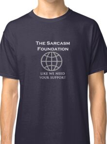 The Sarcasm Foundation - like we need your support Classic T-Shirt