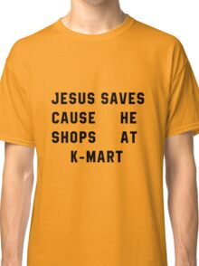 Jesus Saves Cause He Shops At K-mart Classic T-Shirt