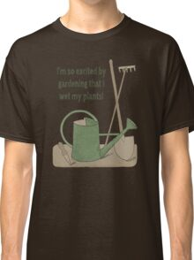 I'm so excited by gardening that I wet my plants! Classic T-Shirt