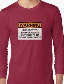WARNING: SUBJECT TO SPONTANEOUS OUTBURSTS OF SONG AND DANCE Long Sleeve T-Shirt