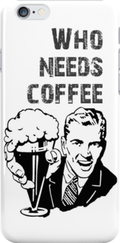 WHO NEEDS COFFEE phone by Vana Shipton