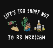 Life's Too Short Not To Be Mexican by HolidayT-Shirts