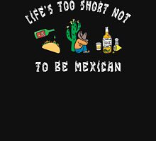 Life's Too Short Not To Be Mexican Unisex T-Shirt