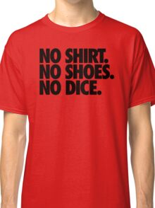 NO SHIRT. NO SHOES. NO DICE. Classic T-Shirt