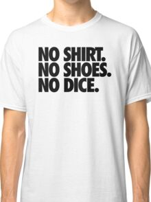 NO SHIRT. NO SHOES. NO DICE. Classic T-Shirt