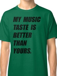 My Music Taste Is Better Than Yours Classic T-Shirt