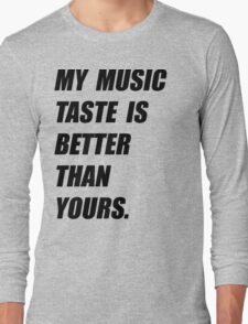 My Music Taste Is Better Than Yours Long Sleeve T-Shirt