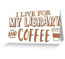 I LIVE FOR my LIBRARY and coffee Greeting Card