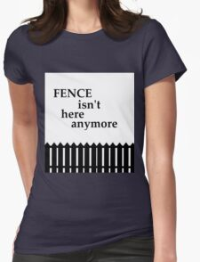 Fence isnt here anymore  Womens Fitted T-Shirt