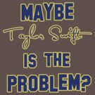 Maybe Taylor Swift is the Problem? by goldenote