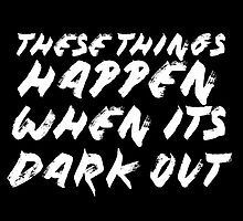 These Things Happen When It's Dark Out by grlpwr