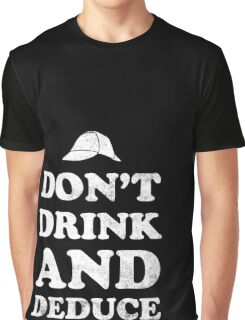 Don't drink and deduce Graphic T-Shirt