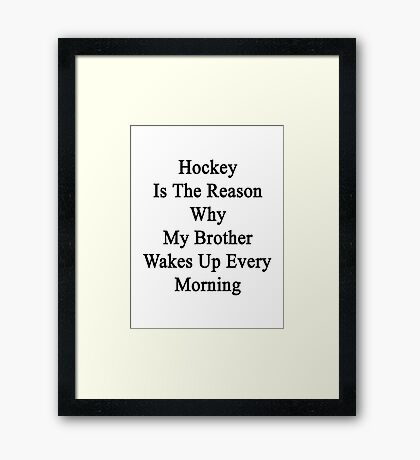 Hockey Is The Reason Why My Brother Wakes Up Every Morning Framed Print