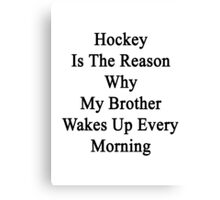 Hockey Is The Reason Why My Brother Wakes Up Every Morning Canvas Print