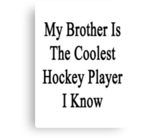 My Brother Is The Coolest Hockey Player I Know Canvas Print