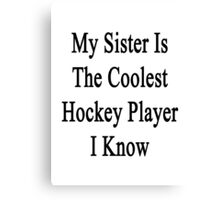 My Sister Is The Coolest Hockey Player I Know Canvas Print