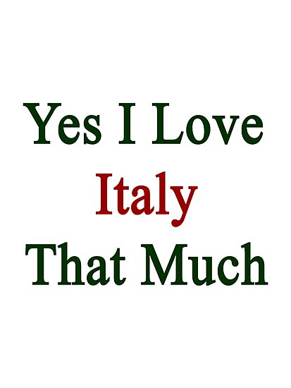Yes I Love Italy That Much by supernova23