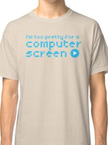 I'm too pretty for a computer screen Classic T-Shirt