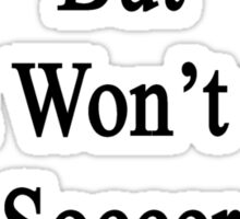 You Can Try But You Won't Get Soccer Out Of My Life Sticker