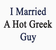 I Married A Hot Greek Guy by supernova23
