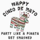 "Happy Cinco de Mayo ""Party Like a Pinata Get Smashed"" by HolidayT-Shirts"