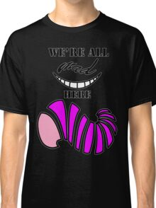 We're all mad here. Classic T-Shirt