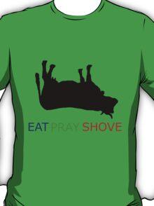 Eat Pray Shove T-Shirt