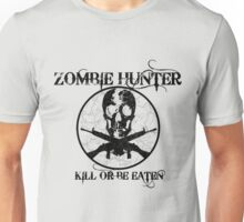 Zombie Hunter...Kill or Be Eaten Unisex T-Shirt