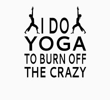 I Do Yoga To Burn Off The Crazy Unisex T-Shirt