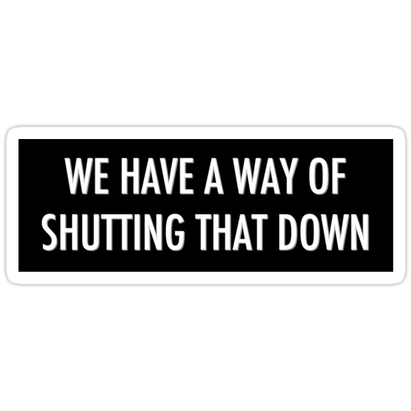 WE HAVE A WAY OF SHUTTING THAT DOWN - sticker by electrasteph