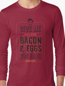 Give Me All The Bacon & Eggs You Have | Ron Swanson Parks & Recreation Quote Leslie Knope Long Sleeve T-Shirt